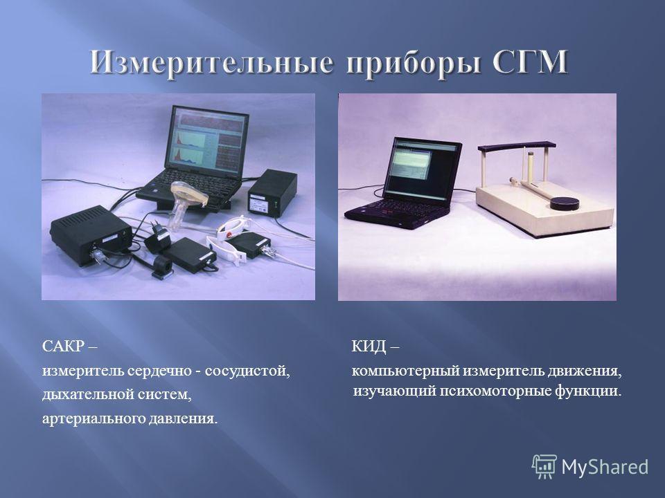 САКР – измеритель сердечно - сосудистой, дыхательной систем, артериального давления. КИД – компьютерный измеритель движения, изучающий психомоторные функции.
