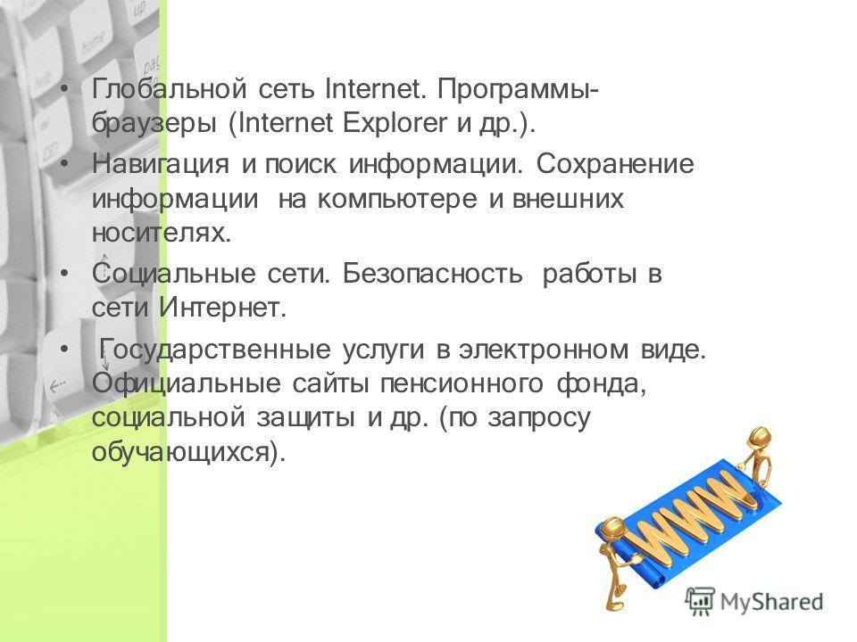 Глобальной сеть Internet. Программы- браузеры (Internet Explorer и др.). Навигация и поиск информации. Сохранение информации на компьютере и внешних носителях. Социальные сети. Безопасность работы в сети Интернет. Государственные услуги в электронном