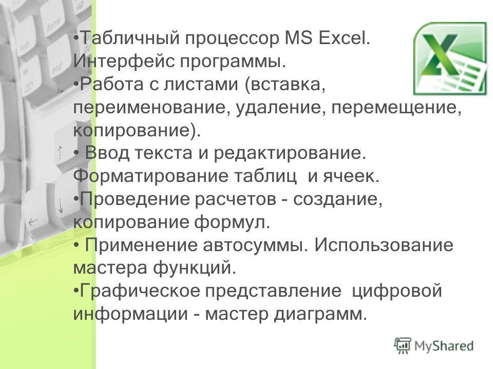 Табличный процессор MS Excel. Интерфейс программы. Работа с листами (вставка, переименование, удаление, перемещение, копирование). Ввод текста и редактирование. Форматирование таблиц и ячеек. Проведение расчетов - создание, копирование формул. Примен