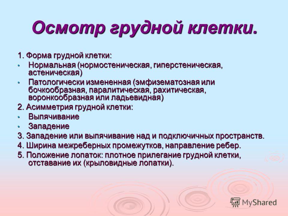 Осмотр грудной клетки. 1. Форма грудной клетки: Нормальная (нормостеническая, гиперстеническая, астеническая) Нормальная (нормостеническая, гиперстеническая, астеническая) Патологически измененная (эмфизематозная или бочкообразная, паралитическая, ра