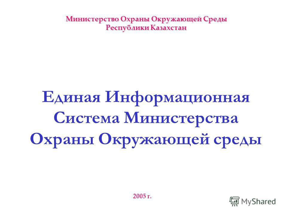 Единая Информационная Система Министерства Охраны Окружающей среды 2005 г. Министерство Охраны Окружающей Среды Республики Казахстан