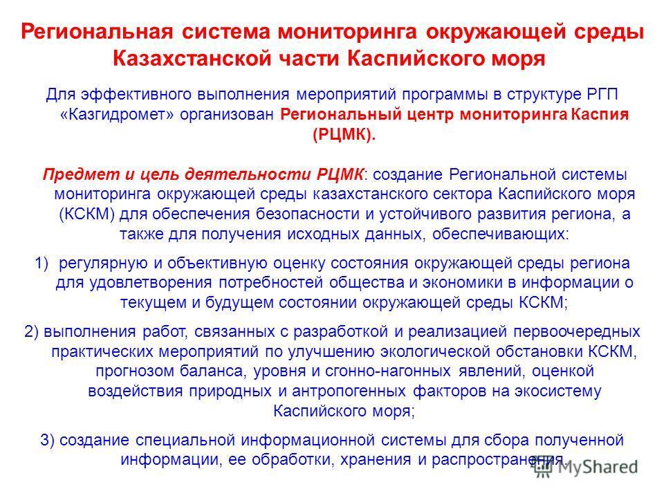 Для эффективного выполнения мероприятий программы в структуре РГП «Казгидромет» организован Региональный центр мониторинга Каспия (РЦМК). Предмет и цель деятельности РЦМК: создание Региональной системы мониторинга окружающей среды казахстанского сект