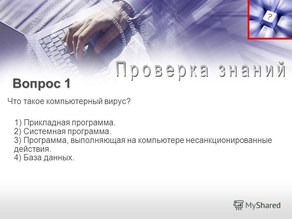 Вопрос 1 Вопрос 1 Что такое компьютерный вирус? 1) Прикладная программа. 2) Системная программа. 3) Программа, выполняющая на компьютере несанкционированные действия. 4) База данных.