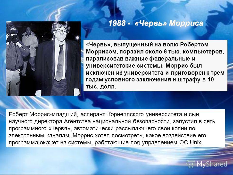1988 - «Червь» Морриса «Червь», выпущенный на волю Робертом Моррисом, поразил около 6 тыс. компьютеров, парализовав важные федеральные и университетские системы. Моррис был исключен из университета и приговорен к трем годам условного заключения и штр