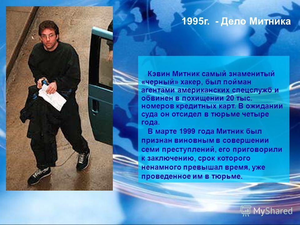 Кэвин Митник самый знаменитый «черный» хакер, был пойман агентами американских спецслужб и обвинен в похищении 20 тыс. номеров кредитных карт. В ожидании суда он отсидел в тюрьме четыре года. В марте 1999 года Митник был признан виновным в совершении