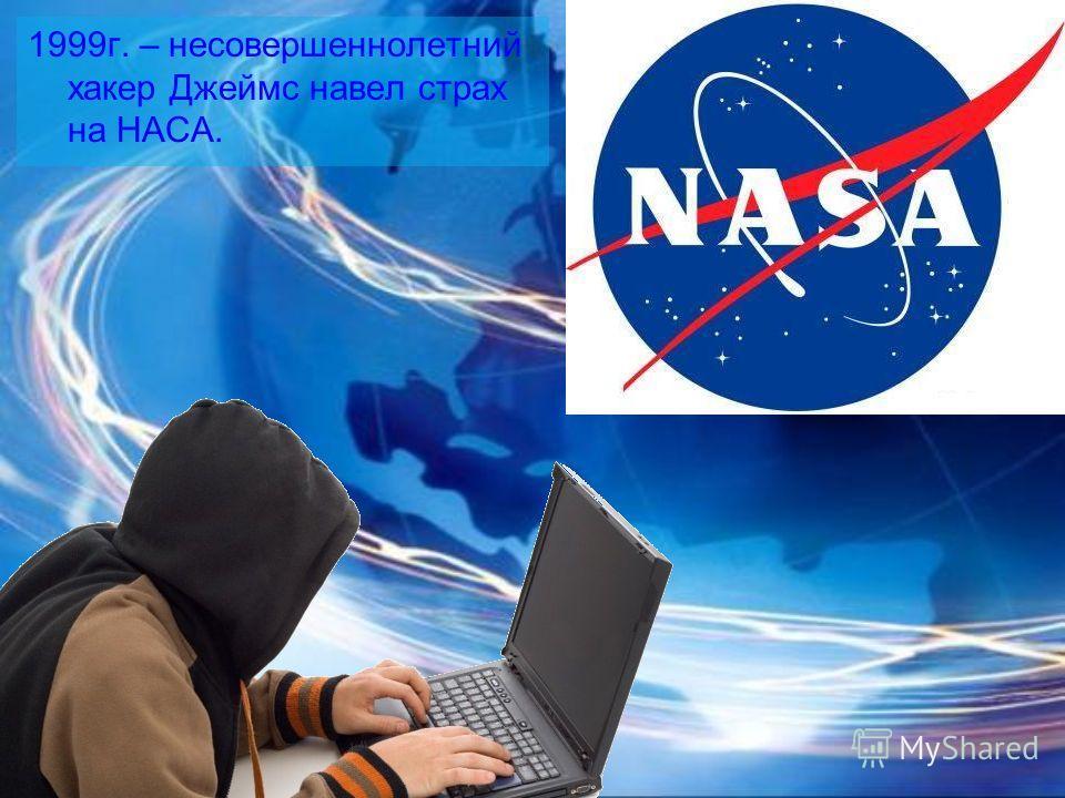1999г. – несовершеннолетний хакер Джеймс навел страх на НАСА.