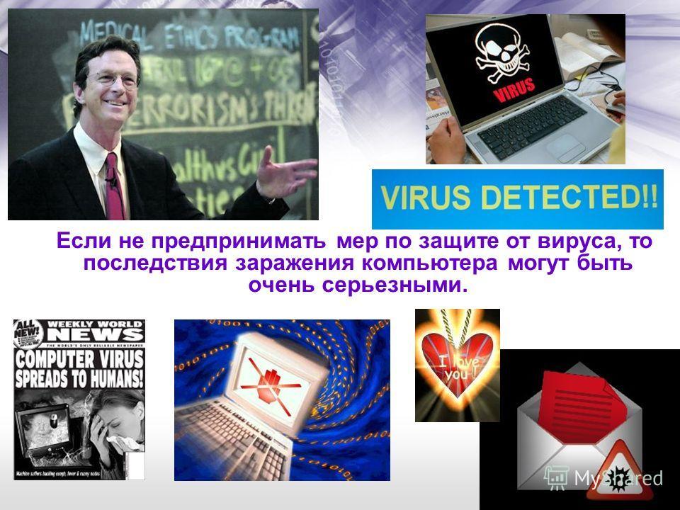 Если не предпринимать мер по защите от вируса, то последствия заражения компьютера могут быть очень серьезными.