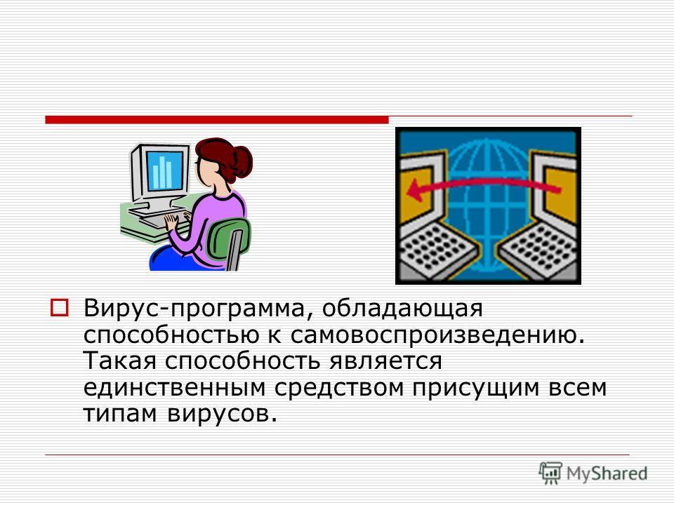 Вирус-программа, обладающая способностью к самовоспроизведению. Такая способность является единственным средством присущим всем типам вирусов.