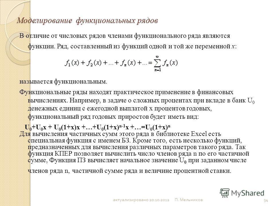 П. Мельников 34 Моделирование функциональных рядов В отличие от числовых рядов членами функционального ряда являются функции. Ряд, составленный из функций одной и той же переменной х: называется функциональным. Функциональные ряды находят практическо