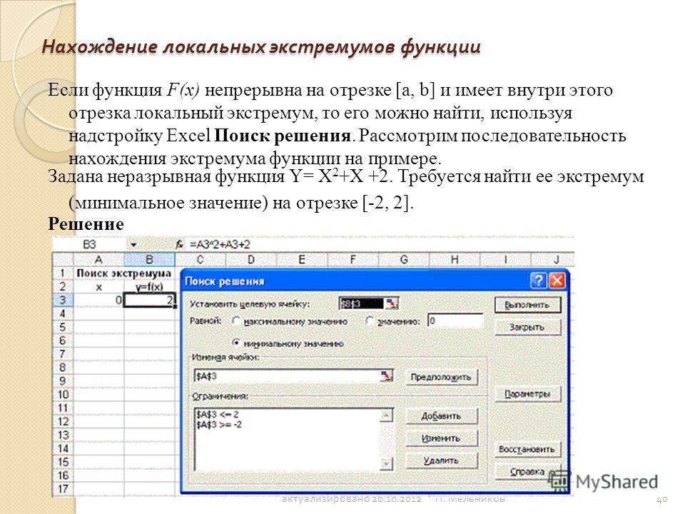 П. Мельников 40 Нахождение локальных экстремумов функции Если функция F(x) непрерывна на отрезке [a, b] и имеет внутри этого отрезка локальный экстремум, то его можно найти, используя надстройку Excel Поиск решения. Рассмотрим последовательность нахо