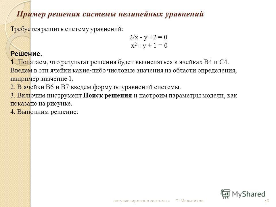 П. Мельников 48 Пример решения системы нелинейных уравнений Требуется решить систему уравнений: 2/x - y +2 = 0 x 2 - y + 1 = 0 Решение. 1. Полагаем, что результат решения будет вычисляться в ячейках В4 и С4. Введем в эти ячейки какие-либо числовые зн