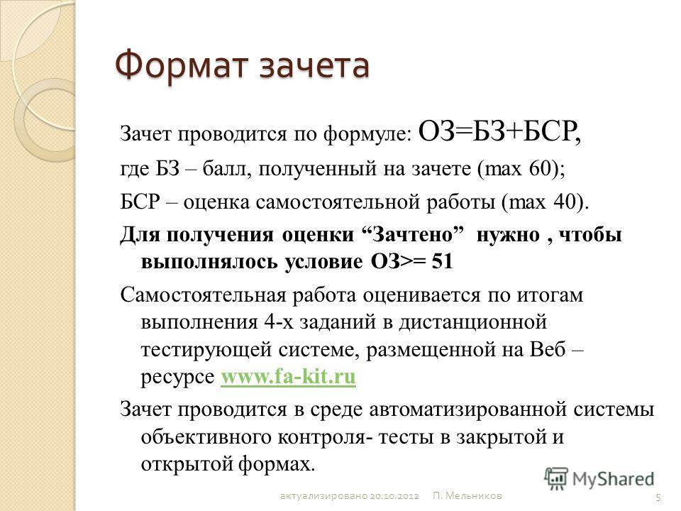Формат зачета Зачет проводится по формуле: ОЗ=БЗ+БСР, где БЗ – балл, полученный на зачете (max 60); БСР – оценка самостоятельной работы (max 40). Для получения оценки Зачтено нужно, чтобы выполнялось условие ОЗ>= 51 Самостоятельная работа оценивается