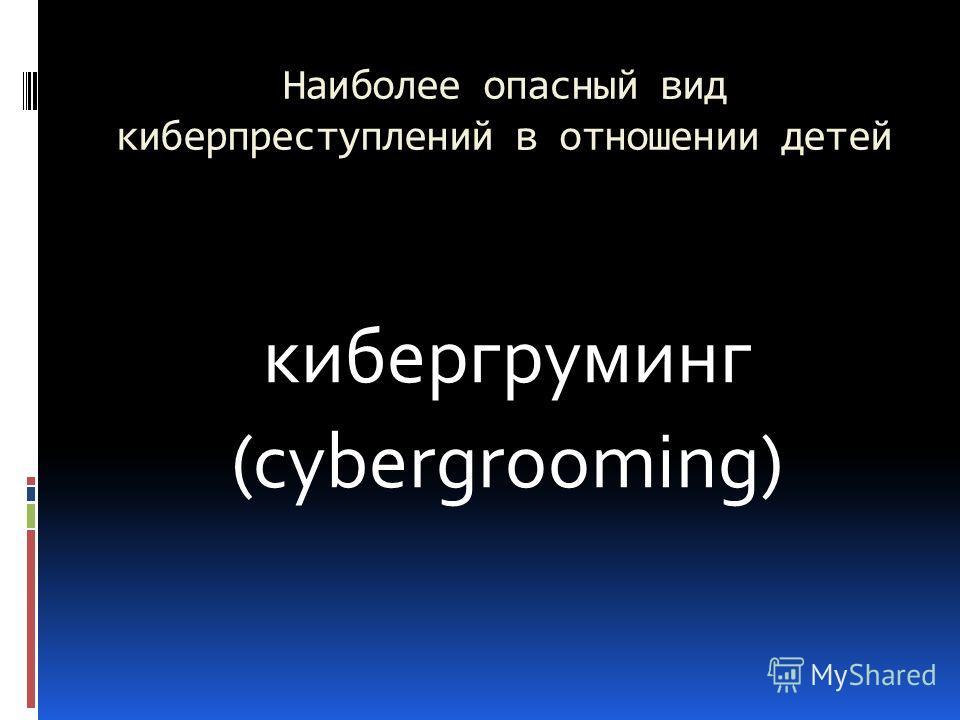 Наиболее опасный вид киберпреступлений в отношении детей кибергруминг (cybergrooming)