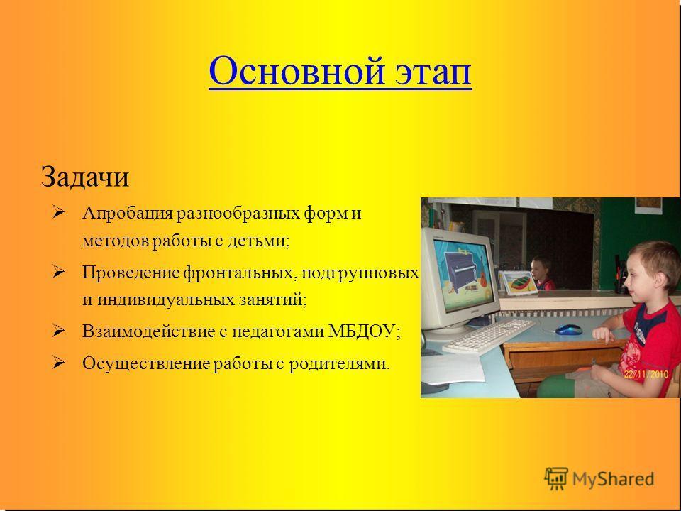 Основной этап Задачи Апробация разнообразных форм и методов работы с детьми; Проведение фронтальных, подгрупповых и индивидуальных занятий; Взаимодействие с педагогами МБДОУ; Осуществление работы с родителями.