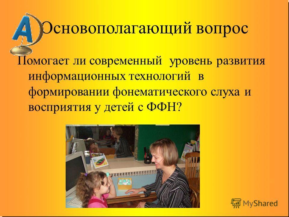 Основополагающий вопрос Помогает ли современный уровень развития информационных технологий в формировании фонематического слуха и восприятия у детей с ФФН?