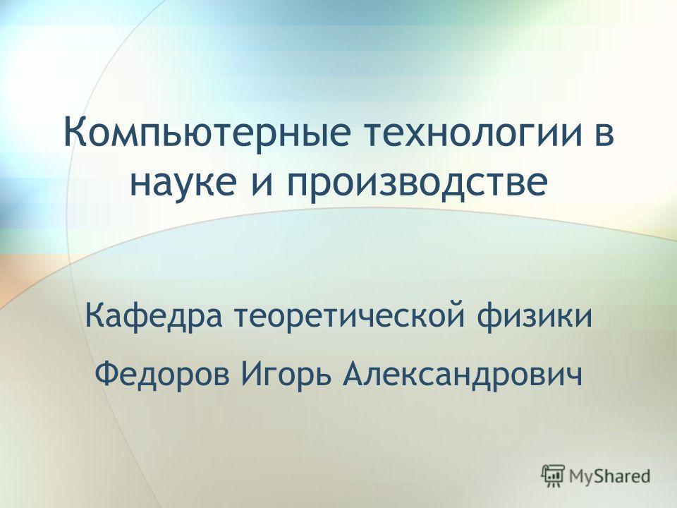 Компьютерные технологии в науке и производстве Кафедра теоретической физики Федоров Игорь Александрович