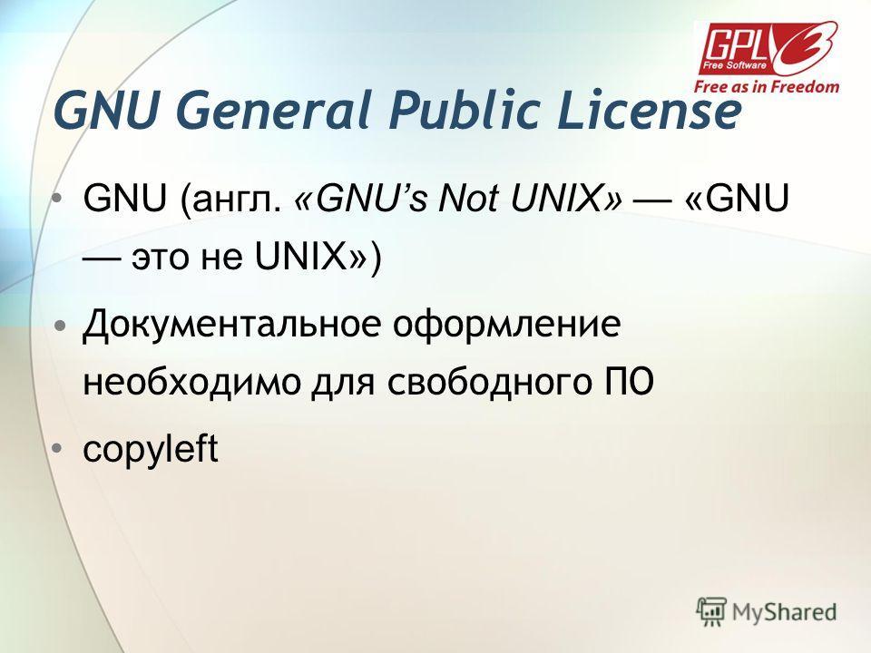 GNU General Public License GNU (англ. «GNUs Not UNIX» «GNU это не UNIX») Документальное оформление необходимо для свободного ПО copyleft
