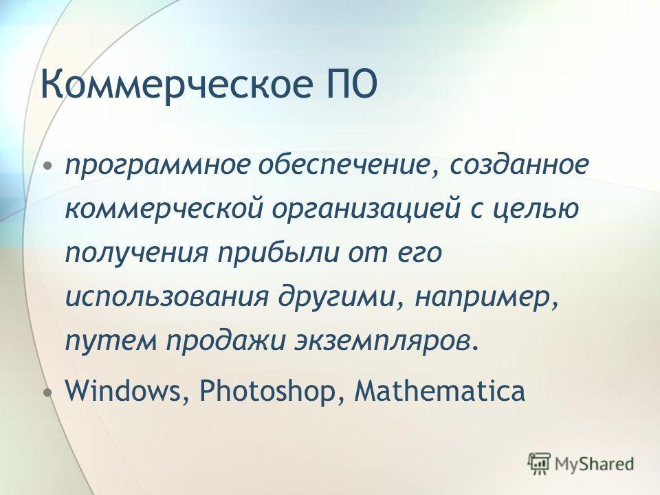 Коммерческое ПО программное обеспечение, созданное коммерческой организацией с целью получения прибыли от его использования другими, например, путем продажи экземпляров. Windows, Photoshop, Mathematica