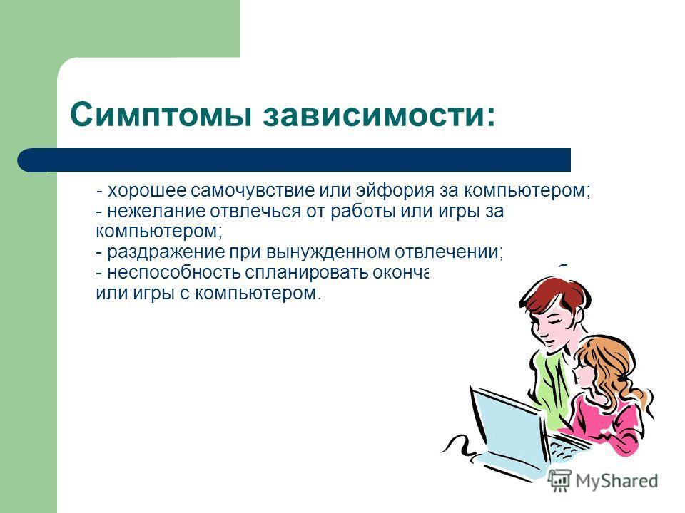 Симптомы зависимости: - хорошее самочувствие или эйфория за компьютером; - нежелание отвлечься от работы или игры за компьютером; - раздражение при вынужденном отвлечении; - неспособность спланировать окончание сеанса работы или игры с компьютером.