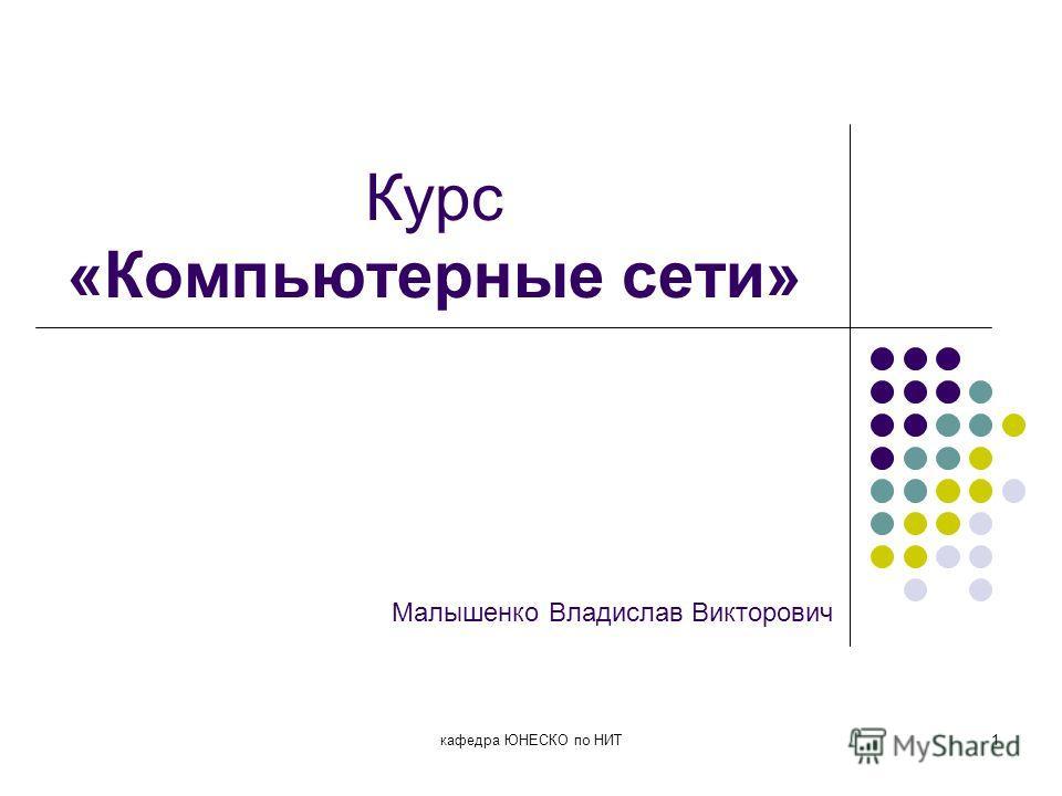 кафедра ЮНЕСКО по НИТ1 Курс «Компьютерные сети» Малышенко Владислав Викторович