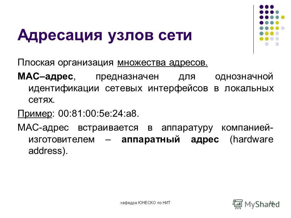 Адресация узлов сети Плоская организация множества адресов. MAC–адрес, предназначен для однозначной идентификации сетевых интерфейсов в локальных сетях. Пример: 00:81:00:5e:24:a8. MAC-адрес встраивается в аппаратуру компанией- изготовителем – аппарат