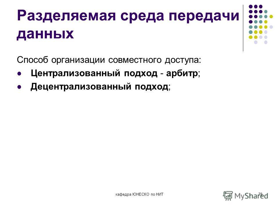 Разделяемая среда передачи данных Способ организации совместного доступа: Централизованный подход - арбитр; Децентрализованный подход; кафедра ЮНЕСКО по НИТ78