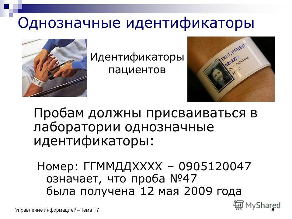 Однозначные идентификаторы Пробам должны присваиваться в лаборатории однозначные идентификаторы: Номер: ГГММДДXXXX – 0905120047 означает, что проба 47 была получена 12 мая 2009 года Идентификаторы пациентов 8 Управление информацией – Тема 17