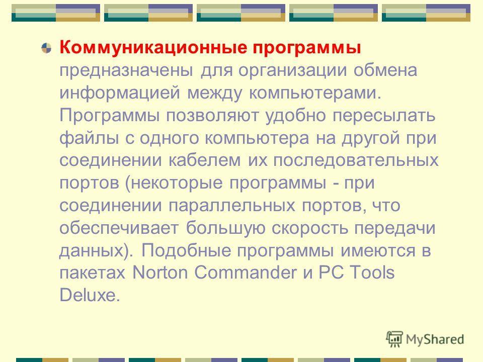 Коммуникационные программы предназначены для организации обмена информацией между компьютерами. Программы позволяют удобно пересылать файлы с одного компьютера на другой при соединении кабелем их последовательных портов (некоторые программы - при сое