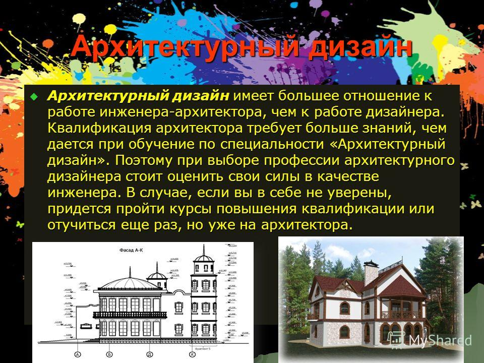 Архитектурный дизайн Архитектурный дизайн имеет большее отношение к работе инженера-архитектора, чем к работе дизайнера. Квалификация архитектора требует больше знаний, чем дается при обучение по специальности «Архитектурный дизайн». Поэтому при выбо