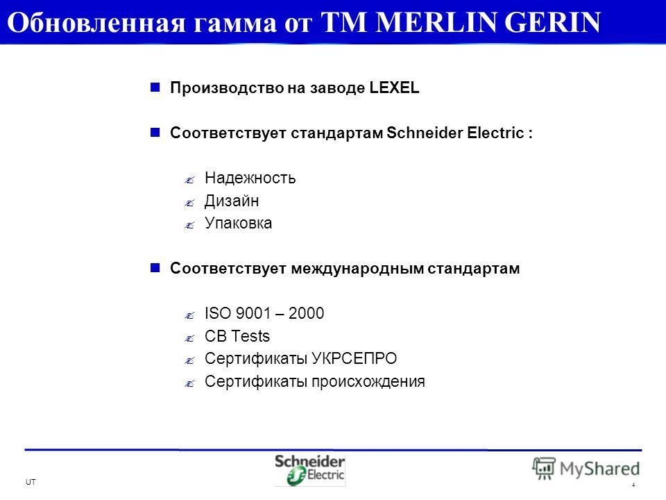 UT 4 Производство на заводе LEXEL Соответствует стандартам Schneider Electric : Надежность Дизайн Упаковка Соответствует международным стандартам ISO 9001 – 2000 CB Tests Сертификаты УКРСЕПРО Сертификаты происхождения Обновленная гамма от ТМ MERLIN G