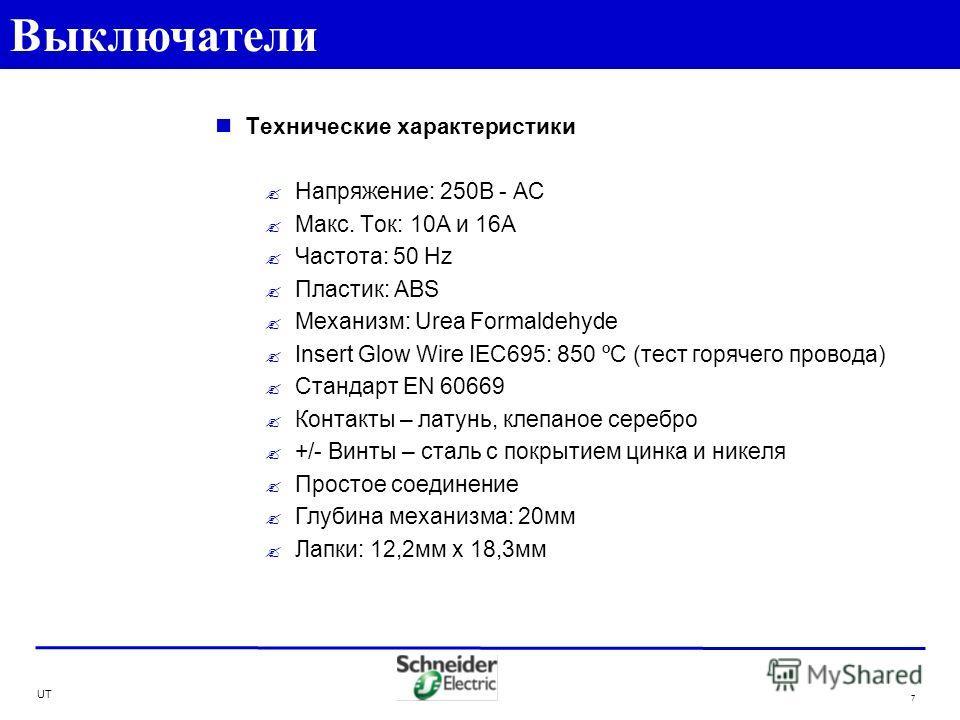 UT 7 Технические характеристики Напряжение: 250В - AC Макс. Ток: 10A и 16А Частота: 50 Hz Пластик: ABS Механизм: Urea Formaldehyde Insert Glow Wire IEC695: 850 ºC (тест горячего провода) Стандарт EN 60669 Контакты – латунь, клепаное серебро +/- Винты