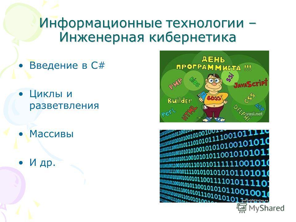 Информационные технологии – Инженерная кибернетика Введение в С# Циклы и разветвления Массивы И др.