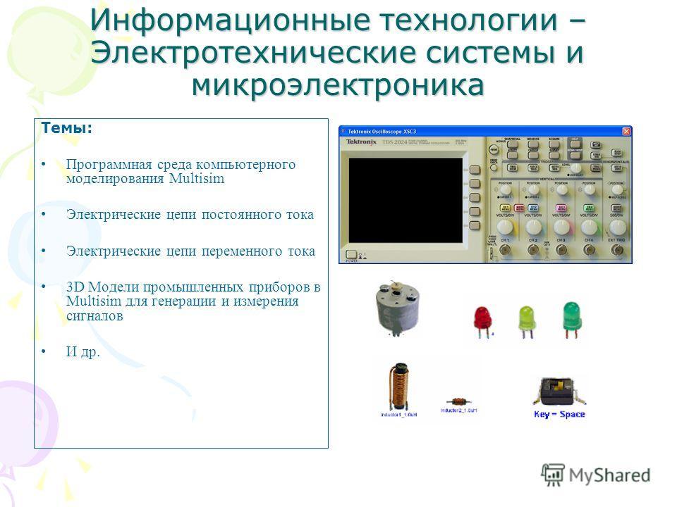 Информационные технологии – Электротехнические системы и микроэлектроника Темы: Программная среда компьютерного моделирования Multisim Электрические цепи постоянного тока Электрические цепи переменного тока 3D Модели промышленных приборов в Multisim