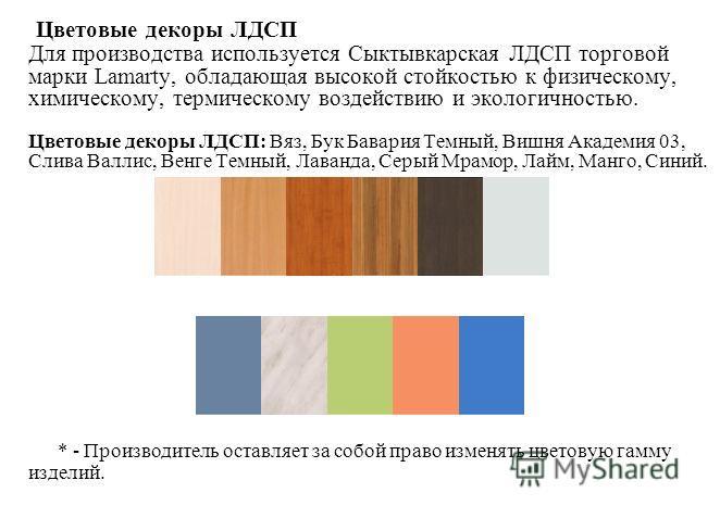 Цветовые декоры ЛДСП Для производства используется Сыктывкарская ЛДСП торговой марки Lamarty, обладающая высокой стойкостью к физическому, химическому, термическому воздействию и экологичностью. Цветовые декоры ЛДСП: Вяз, Бук Бавария Темный, Вишня Ак