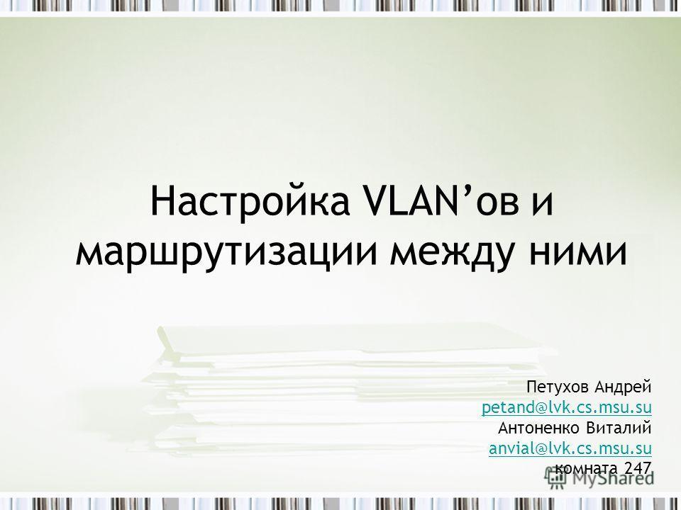 Настройка VLANов и маршрутизации между ними Петухов Андрей petand@lvk.cs.msu.su Антоненко Виталий anvial@lvk.cs.msu.su комната 247