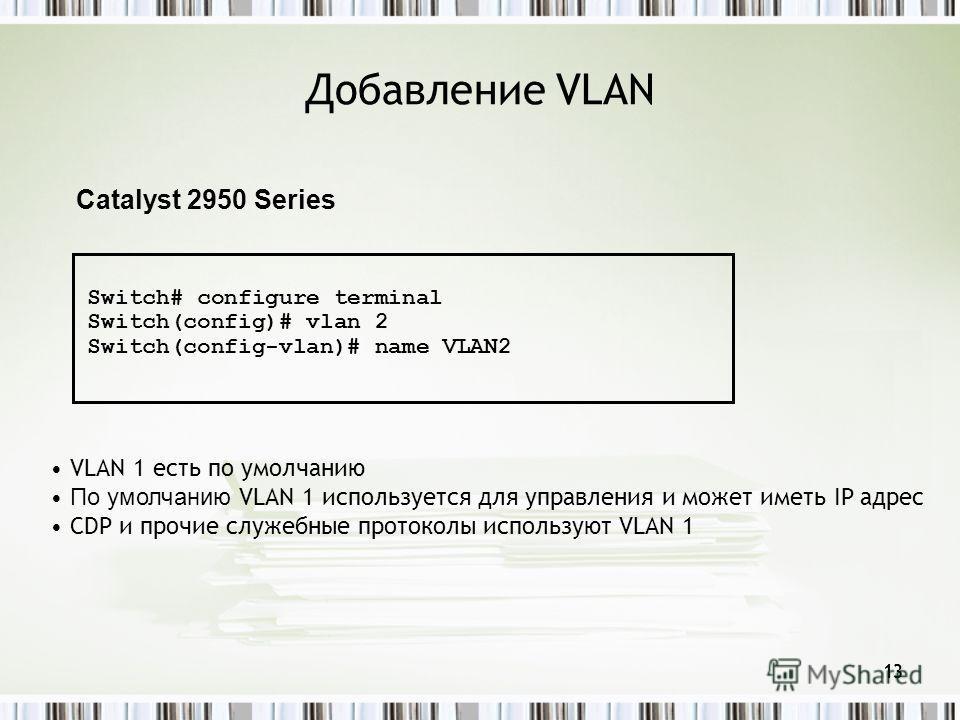 13 Добавление VLAN 13 Catalyst 2950 Series Switch# configure terminal Switch(config)# vlan 2 Switch(config-vlan)# name VLAN2 VLAN 1 есть по умолчанию По умолчанию VLAN 1 используется для управления и может иметь IP адрес CDP и прочие служебные проток