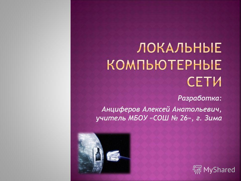 Разработка: Анциферов Алексей Анатольевич, учитель МБОУ «СОШ 26», г. Зима