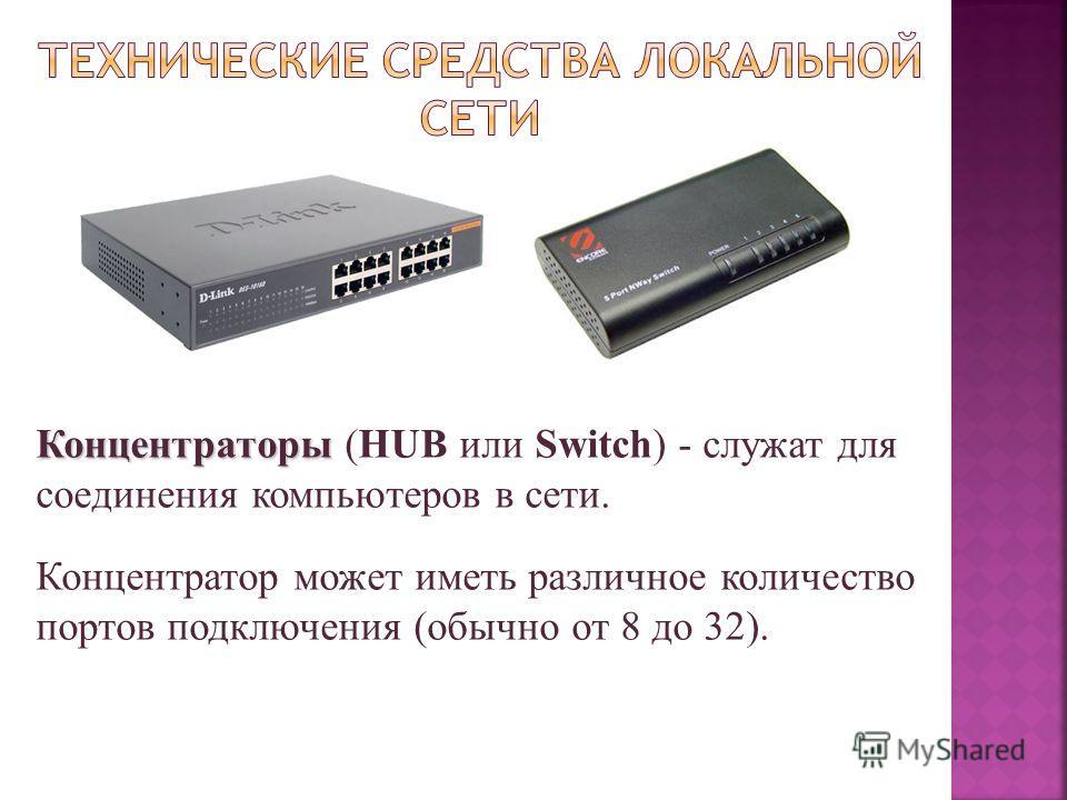 Концентраторы Концентраторы (HUB или Switch) - служат для соединения компьютеров в сети. Концентратор может иметь различное количество портов подключения (обычно от 8 до 32).