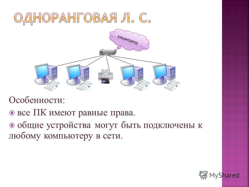 Особенности: все ПК имеют равные права. общие устройства могут быть подключены к любому компьютеру в сети. концентратор