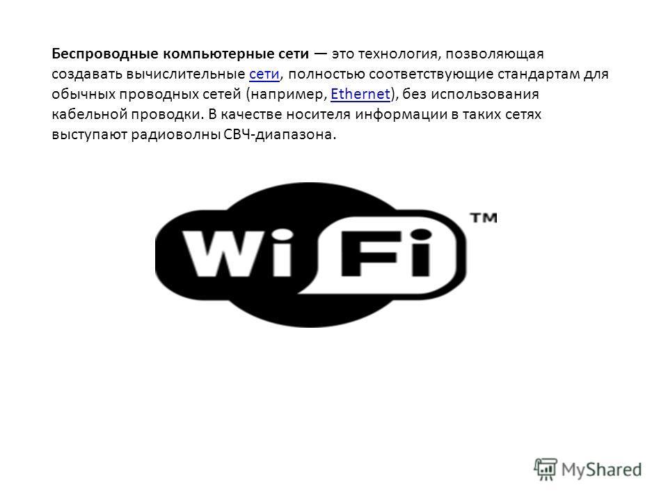 Беспроводные компьютерные сети это технология, позволяющая создавать вычислительные сети, полностью соответствующие стандартам для обычных проводных сетей (например, Ethernet), без использования кабельной проводки. В качестве носителя информации в та