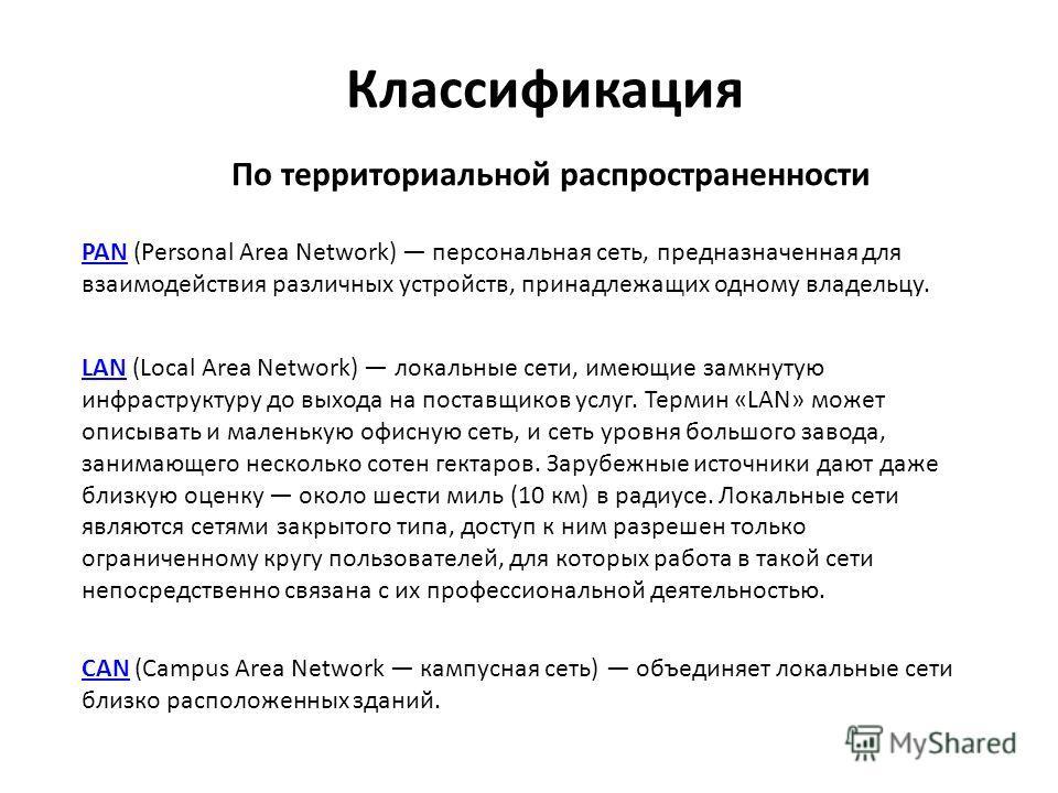 Классификация По территориальной распространенности PANPAN (Personal Area Network) персональная сеть, предназначенная для взаимодействия различных устройств, принадлежащих одному владельцу. LANLAN (Local Area Network) локальные сети, имеющие замкнуту