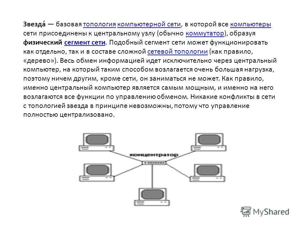 Звезда́ базовая топология компьютерной сети, в которой все компьютеры сети присоединены к центральному узлу (обычно коммутатор), образуя физический сегмент сети. Подобный сегмент сети может функционировать как отдельно, так и в составе сложной сетево