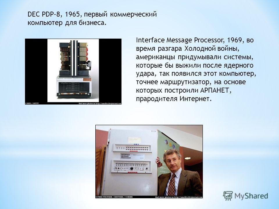 DEC PDP-8, 1965, первый коммерческий компьютер для бизнеса. Interface Message Processor, 1969, во время разгара Холодной войны, американцы придумывали системы, которые бы выжили после ядерного удара, так появился этот компьютер, точнее маршрутизатор,