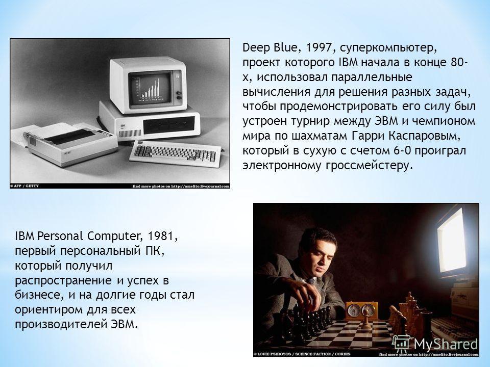 IBM Personal Computer, 1981, первый персональный ПК, который получил распространение и успех в бизнесе, и на долгие годы стал ориентиром для всех производителей ЭВМ. Deep Blue, 1997, суперкомпьютер, проект которого IBM начала в конце 80- х, использов