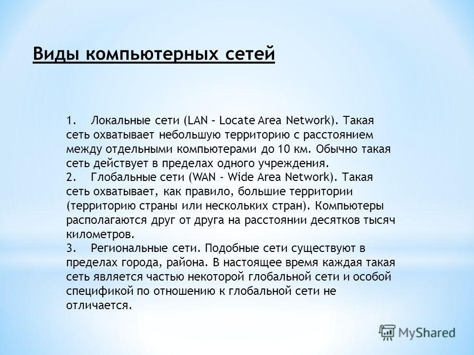 Виды компьютерных сетей 1. Локальные сети (LAN – Locate Area Network). Такая сеть охватывает небольшую территорию с расстоянием между отдельными компьютерами до 10 км. Обычно такая сеть действует в пределах одного учреждения. 2. Глобальные сети (WAN