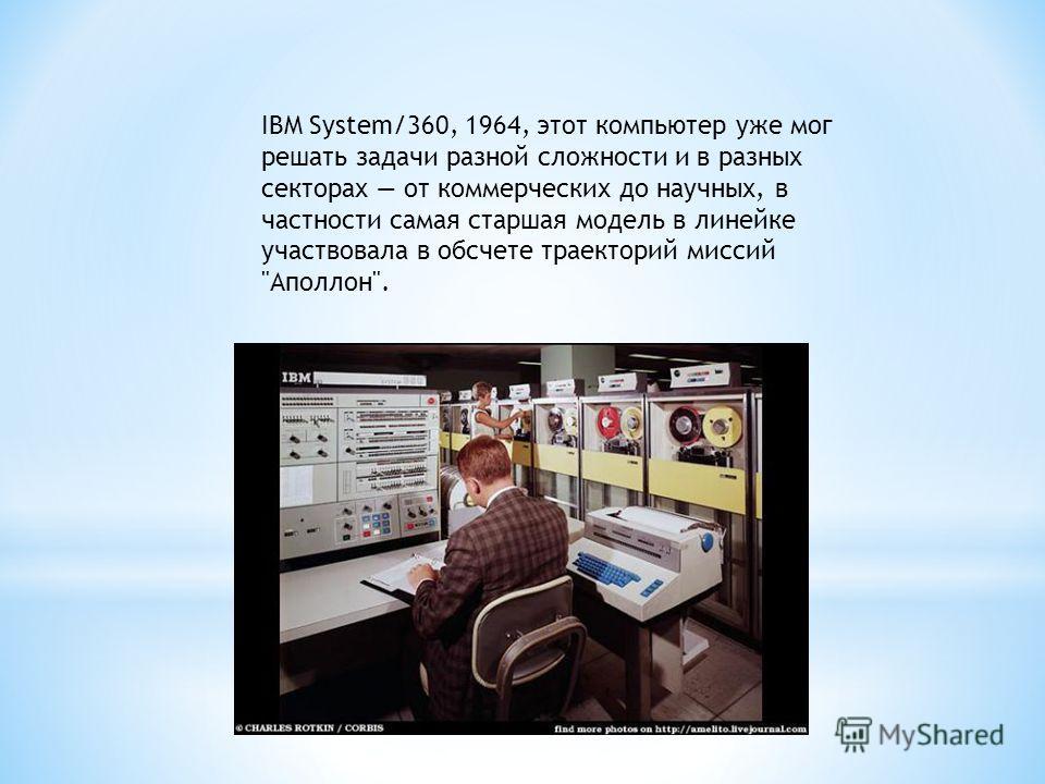 IBM System/360, 1964, этот компьютер уже мог решать задачи разной сложности и в разных секторах от коммерческих до научных, в частности самая старшая модель в линейке участвовала в обсчете траекторий миссий Аполлон.