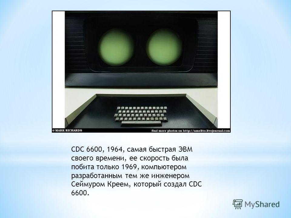 CDC 6600, 1964, самая быстрая ЭВМ своего времени, ее скорость была побита только 1969, компьютером разработанным тем же инженером Сеймуром Креем, который создал CDC 6600.