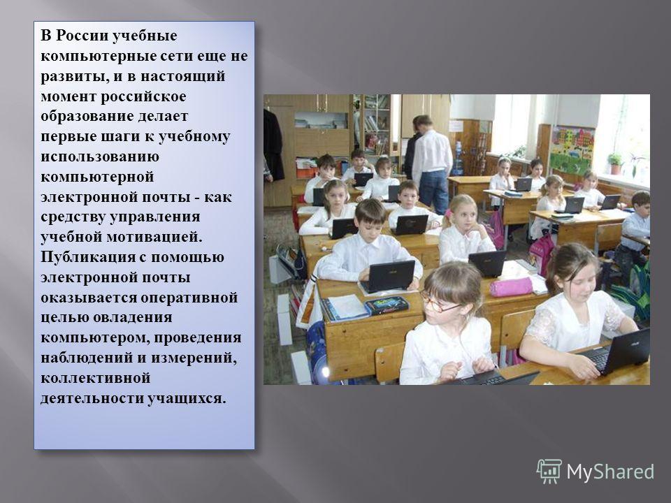 В России учебные компьютерные сети еще не развиты, и в настоящий момент российское образование делает первые шаги к учебному использованию компьютерной электронной почты - как средству управления учебной мотивацией. Публикация с помощью электронной п
