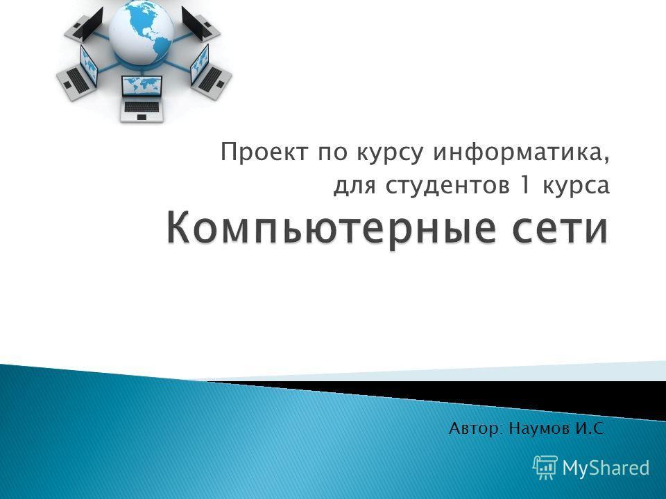 Проект по курсу информатика, для студентов 1 курса Автор: Наумов И.С