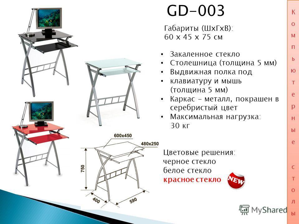 GD-003 Габариты (ШхГхВ): 60 x 45 x 75 см Закаленное стекло Столешница (толщина 5 мм) Выдвижная полка под клавиатуру и мышь (толщина 5 мм) Каркас - металл, покрашен в серебристый цвет Максимальная нагрузка: 30 кг Цветовые решения: черное стекло белое